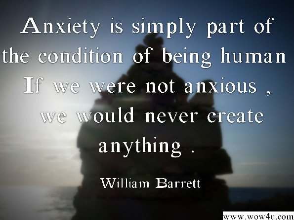 Anxiety is simply part of the condition of being human. If we were not anxious, we would never create anything.  William Barrett, Fuel Line
