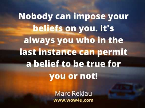Nobody can impose your beliefs on you. It's always you  who in the last instance can permit a belief to be true for you or not!  Marc Reklau,   30 Days - Change your habits, Change your life   .Believe quotes