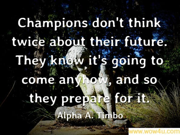 Champions don't think twice about their future. They know it's going to come anyhow, and so they prepare for it. Alpha A. Timbo, Ambition<br>