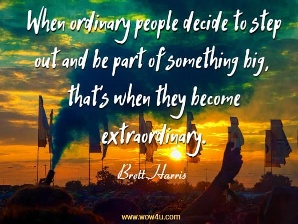 When ordinary people decide to step out and be part of something big, that's  	when they become extraordinary. Brett Harris, Do Hard Things