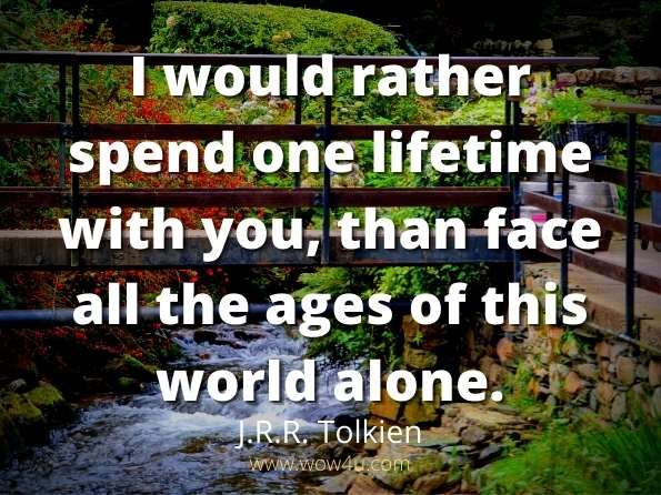 I would rather spend one lifetime with you, than face all the ages  of this world alone.  J.R.R. Tolkien