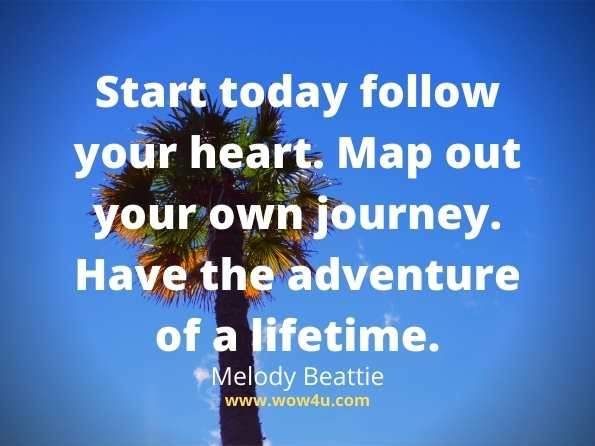 Start today follow your heart. Map out your own journey.  Have the adventure of a lifetime. Melody Beattie