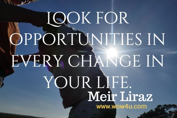 Look for opportunities in every change in your life.  Meir Liraz, How to Improve Your Leadership and Management Skills
