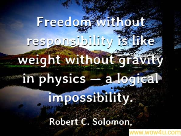 Freedom without responsibility is like weight without gravity in physics � a logical impossibility. Robert C. Solomon, It's Good Business