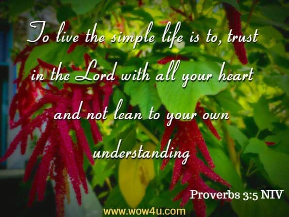 To live the simple life is to, trust in the Lord with all your heart and not lean to your own understanding (Proverbs 3:5 NIV)