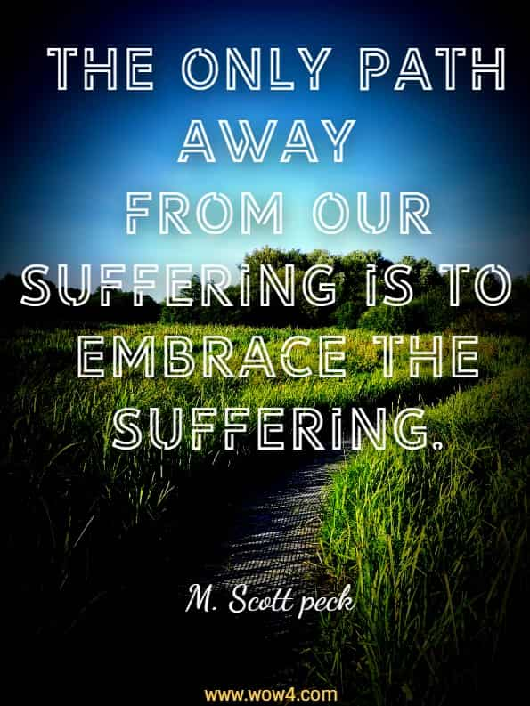 The only path away from our suffering is to embrace the suffering. M. Scott Peck, The road less traveled