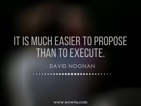 It is much easier to propose than to execute.  David Noonan  Aesop and the CEO