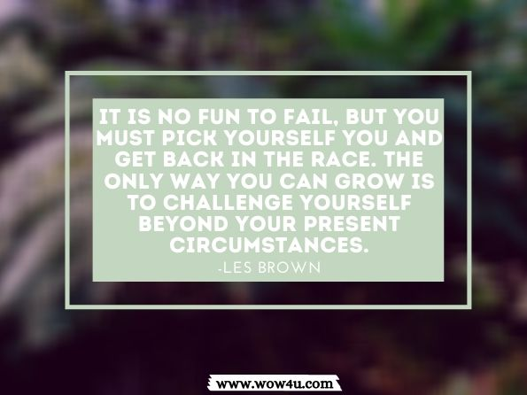 It is no fun to fail, but you must pick yourself you and get back in the race.  The only way you can grow is to challenge yourself beyond your present  circumstances. Les Brown