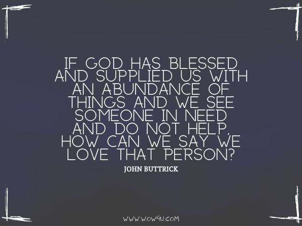 If God has blessed and supplied us with an abundance of things and we see someone in need and do not help, how can we say we love that person?  John Buttrick, Fighting Temptation