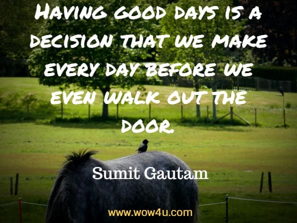 Having good days is a decision that we make every day before we  even walk out the door. Sumit Gautam