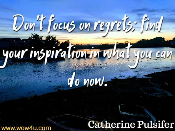 Don't focus on regrets; find your inspiration in what you can do now.