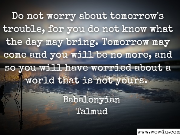 Do not worry about tomorrow's trouble, for you do not know what the day may bring. Tomorrow may come and you will be no more, and so you will have worried about a world that is not yours.  Babalonyian Talmud