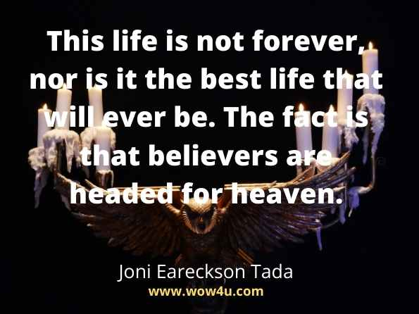 This life is not forever, nor is it the best life that will ever be. The fact is that believers are headed for heaven. Joni Eareckson Tada,   Heaven Believe quotes