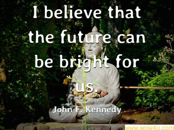I believe that the future can be bright for us. John F. Kennedy