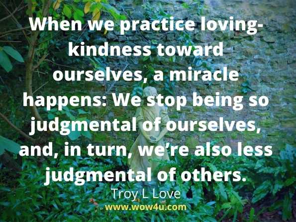 When we practice loving-kindness toward ourselves, a miracle happens: We stop being so judgmental of ourselves, and, in turn, we're also less judgmental of others. Troy L Love,   A Year of Self Love