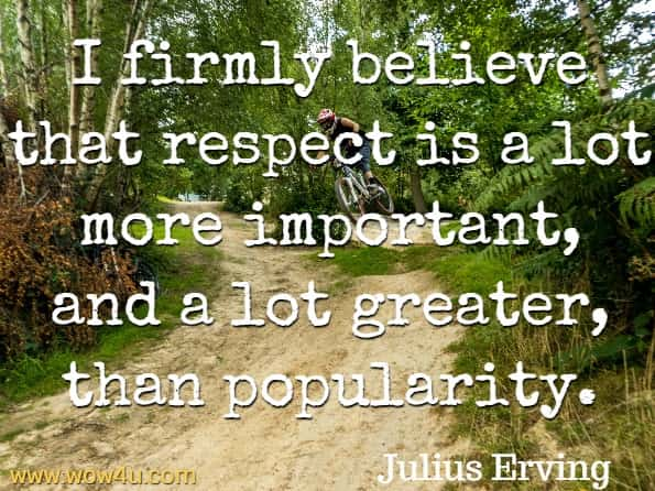 Monday Quotes, I firmly believe that respect is a lot more important, and a lot greater,  than popularity. Julius Erving
