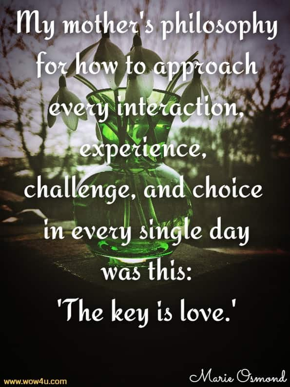 My mother's philosophy for how to approach every interaction,  experience, challenge, and choice in every single day. Marie Osmond, The Key Is Love