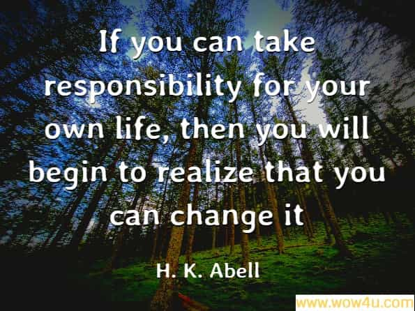 If you can take responsibility for your own life, then you will begin to realize that you can change it, H. K. Abell, Being Human