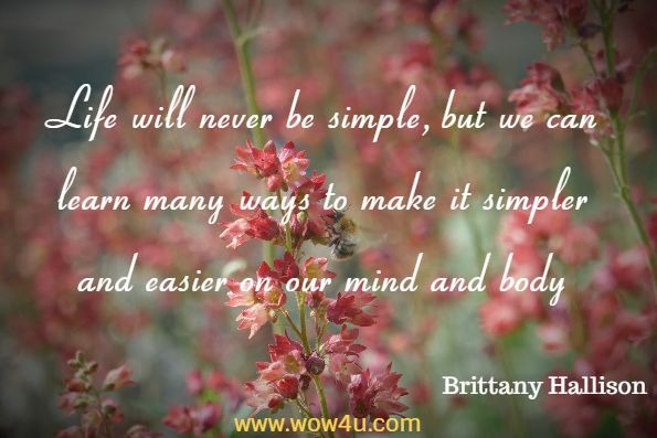 Life will never be simple, but we can learn many ways to make it simpler and easier on our mind and body. Brittany Hallison, Letting Go