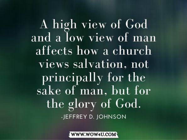 A high view of God and a low view of man affects how a church views salvation, not principally for the sake of man, but for the glory of God. Jeffrey D. Johnson, The Church: Why Bother?