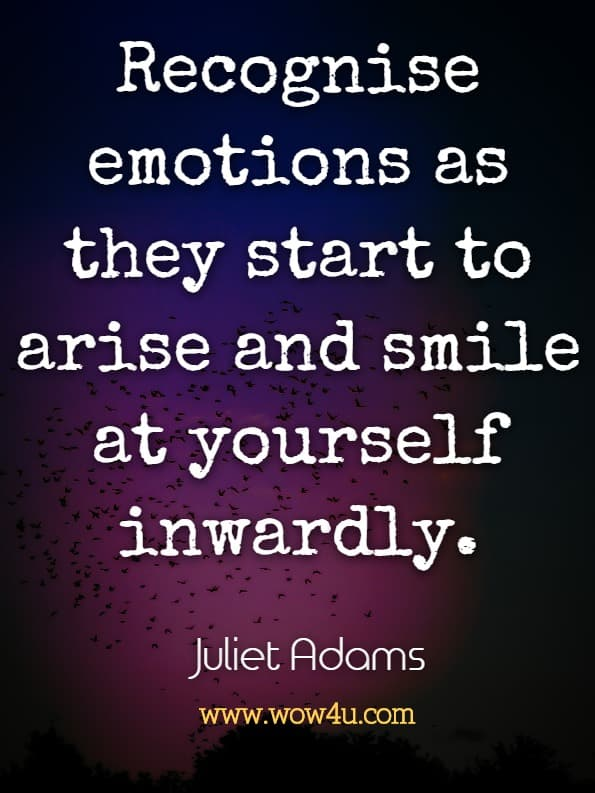 Recognise emotions as they start to arise and smile at yourself inwardly. Juliet Adams