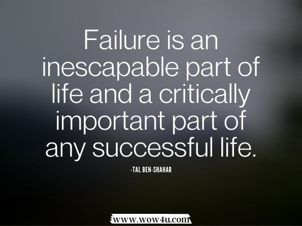 Failure is an inescapable part of life and a critically important part of any successful life. Tal Ben-Shahar,  Being Happy