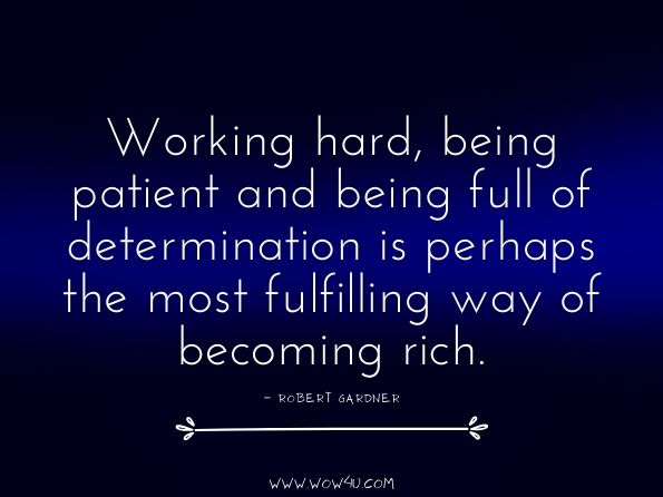 Working hard, being patient and being full of determination is perhaps the most fulfilling way of becoming rich. Robert Gardner, Get Rich Slowly