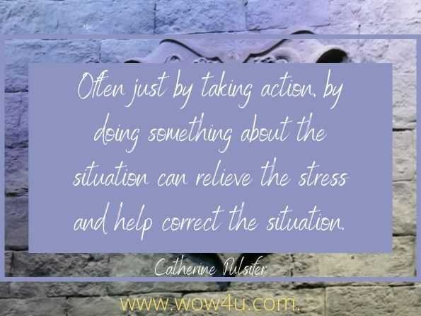 Often just by taking action, by doing something about the situation can relieve the stress and help correct the situation. Catherine Pulsifer