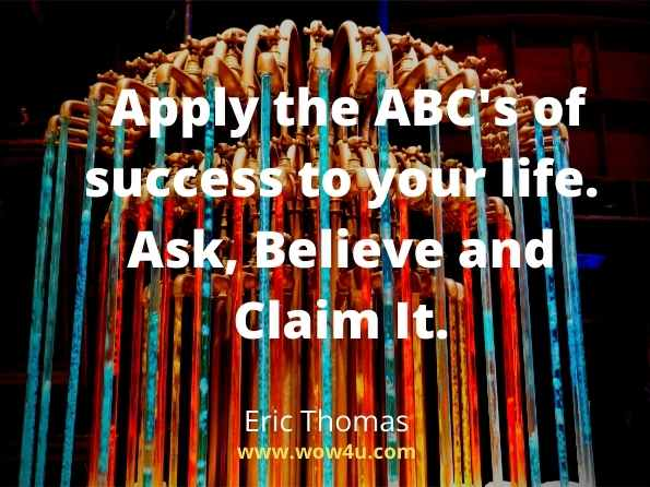 Apply the ABC's of success to your life. Ask, Believe and Claim It. Eric Thomas Believe quotes