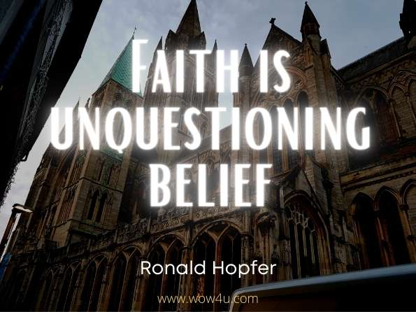 Faith is unquestionng belief. Ronald Hopfer,  The Power of a Creative Being