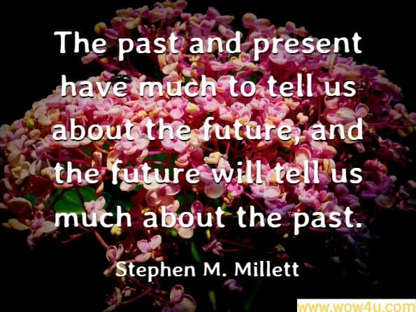 The past and present have much to tell us about the future, and the future will tell us much about the past. Stephen M. Millett, Managing the Future