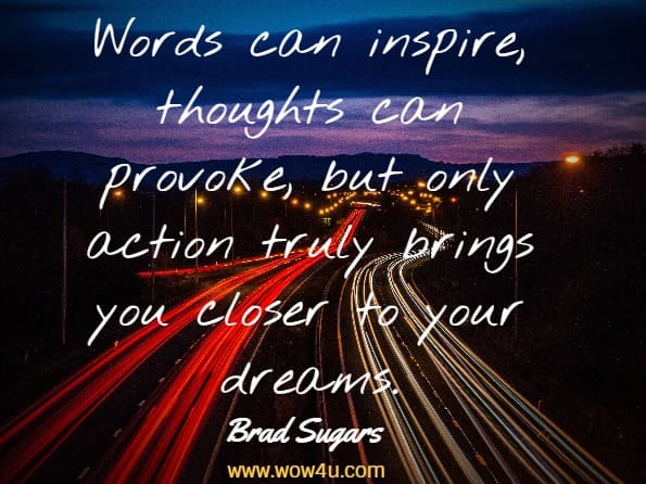 Words can inspire, thoughts can provoke, but only action truly brings  you closer to your dreams. Brad Sugars