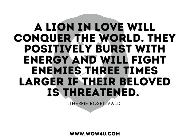 A Lion in love will conquer the world. They positively burst with energy and will fight enemies three times larger if their beloved is threatened.  Therrie Rosenvald, The Flamboyant Leo