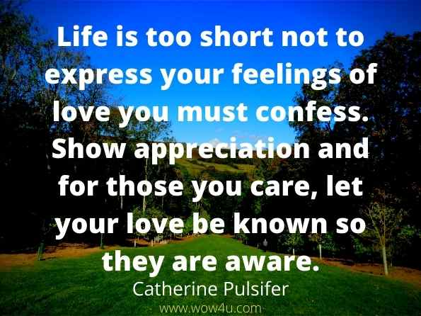 Life is too short not to express your feelings of love you must confess.  Show appreciation and for those you care, let your love be known  so they are aware.  Catherine Pulsifer
