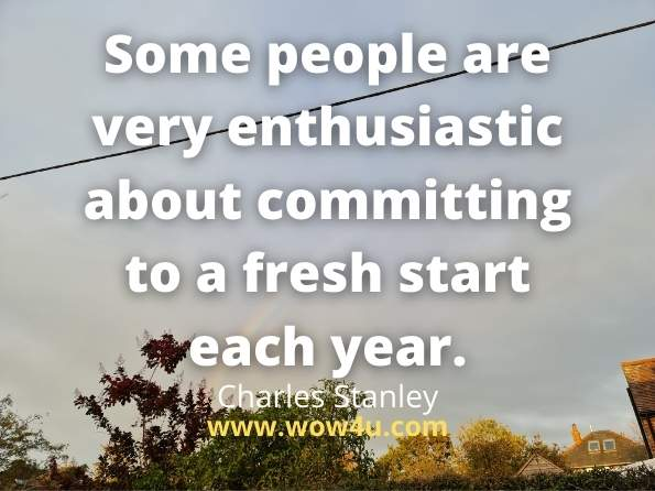 Some people are very enthusiastic about committing to a fresh start  each year.  Charles Stanley