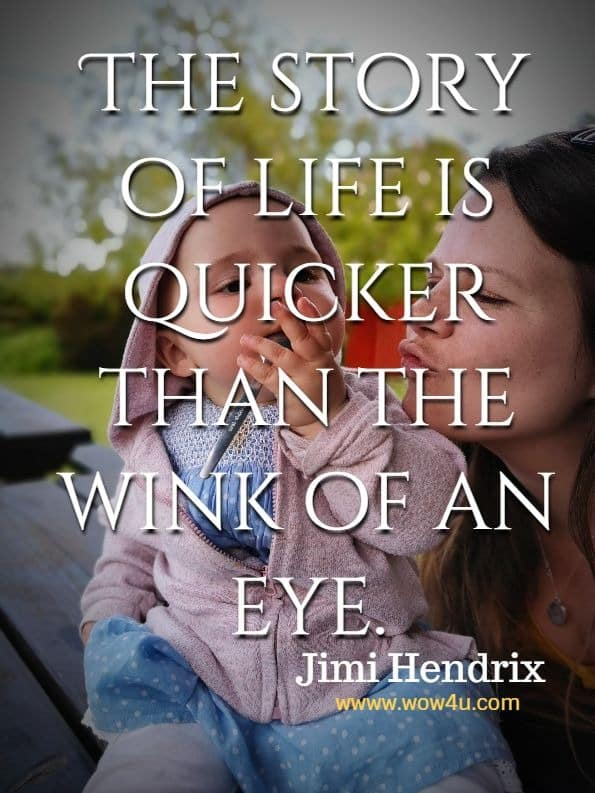 The story of life is quicker than the wink of an eye.  Jimi Hendrix