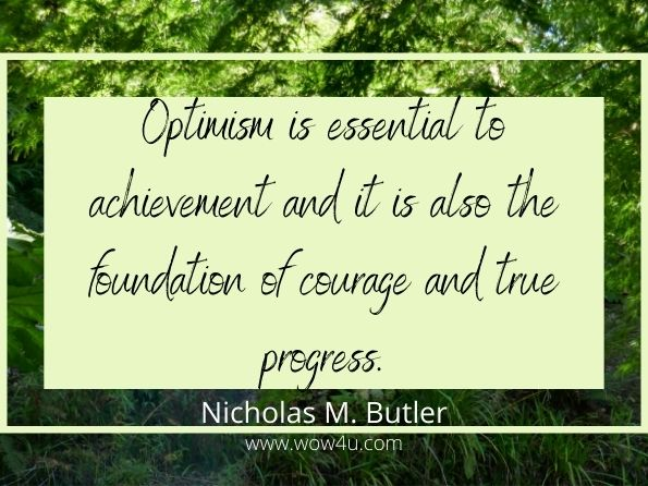 Optimism is essential to achievement and it is also the foundation  of courage and true progress. Nicholas M. Butler