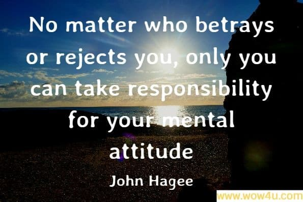 No matter who betrays or rejects you, only you can take responsibility for your mental attitude. John Hagee, God's Two-Minute Warning