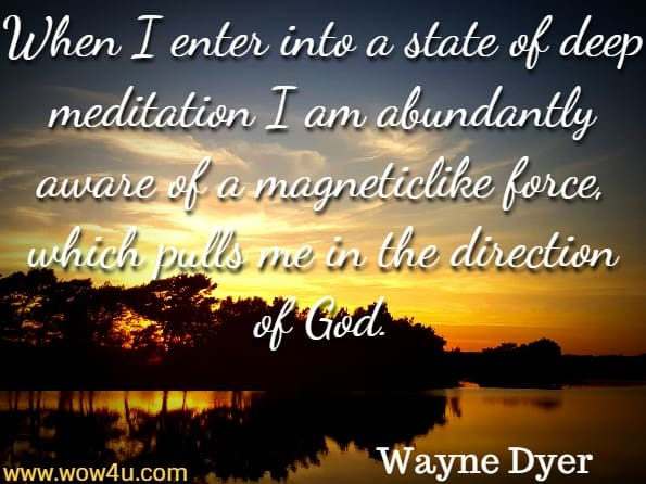 When I enter into a state of deep meditation I am abundantly aware of a magneticlike force, which pulls me in the direction of God. Wayne Dyer