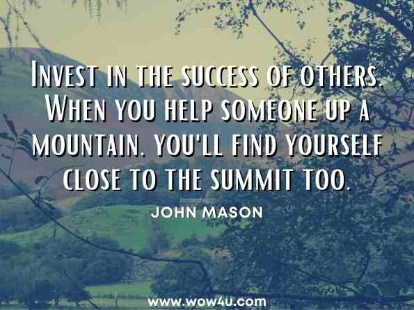 Invest in the success of others. When you help someone up a mountain, you'll find yourself close to the summit too. John Mason, Know Your Limits - Then Ignore Them