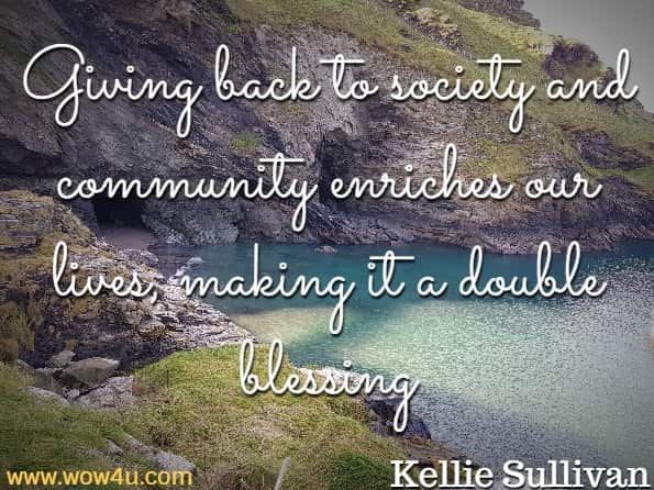 Giving back to society and community enriches our lives, making it a double blessing. Kellie Sullivan, Positive Thinking
