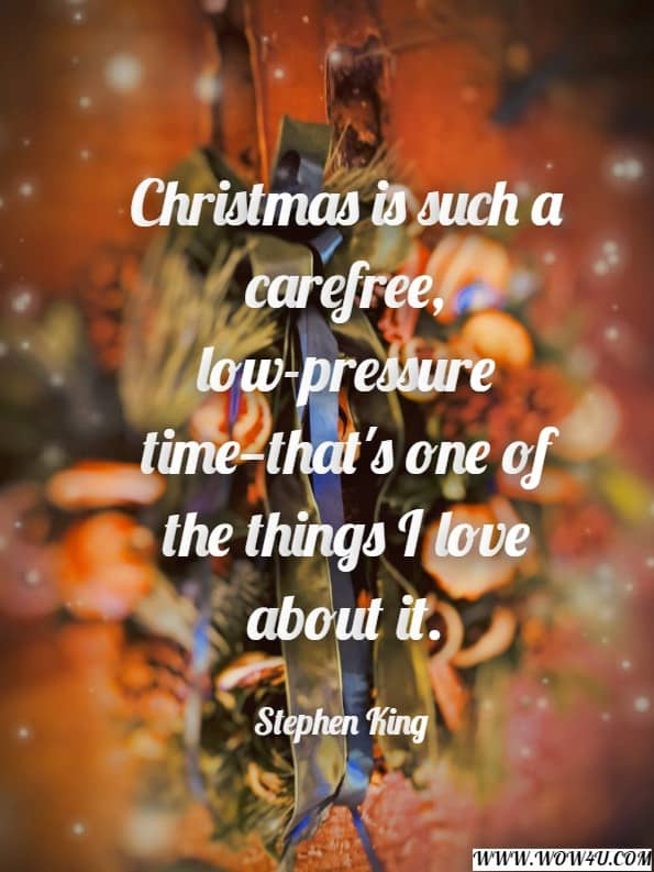 Christmas is such a carefree, low-pressure time—that's one of the things I love about it. Stephen King, Bag of Bones