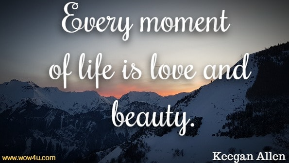 Every moment of life is love and beauty. Keegan Allen, Life. Love. Beauty