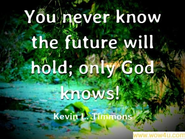 You never know the future will hold; only God knows!. Kevin L. Timmons