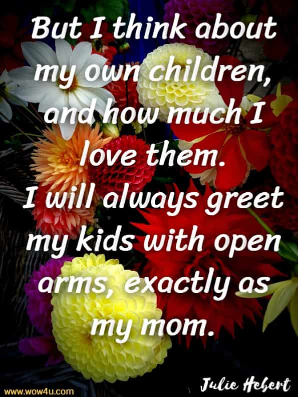 But I think about my own children, and how much I love them. I will always greet my kids with open arms, exactly as my mom.Julie Hebert, The Love Of A Mother