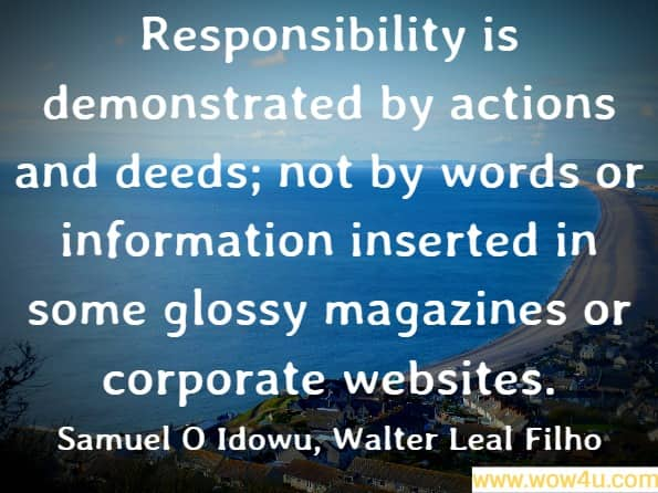 Responsibility is demonstrated by actions and deeds; not by words or information inserted in some glossy magazines or corporate websites. Samuel O Idowu, ‎Walter Leal Filho, Professionals ́ Perspectives of Corporate Social Responsibility