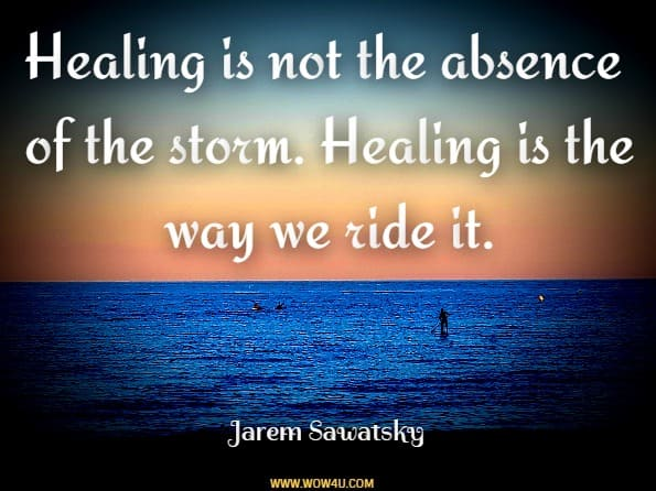 Healing is not the absence of the storm. Healing is the way we ride the wave. Jarem Sawatsky, The Healing and Love Collection