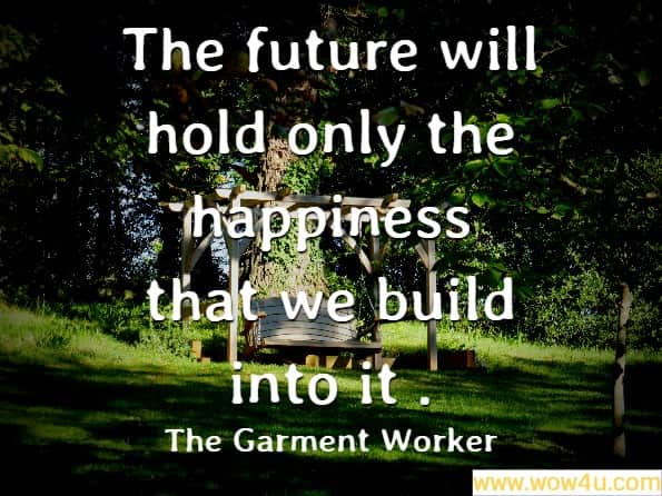 The future will hold only the happiness that we build into it . The Garment Worker
