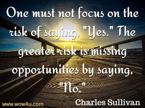 One must not focus on the risk of saying, Yes. The greater risk is missing opportunities by saying, No.