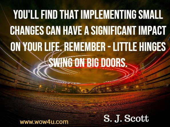 Monday Quotes,You'll find that implementing small changes can have a significant impact on your life. Remember -  little  hinges swing on big doors. S. J. Scott, Habit Stacking
